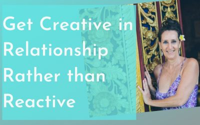 Get Creative in Relationship Rather than Reactive